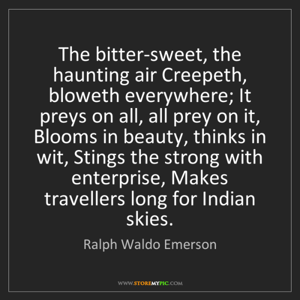 Ralph Waldo Emerson: The bitter-sweet, the haunting air Creepeth, bloweth...