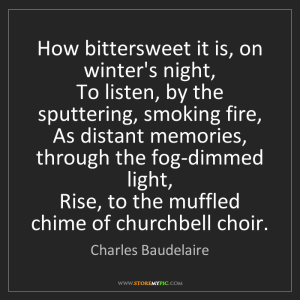 Charles Baudelaire: How bittersweet it is, on winter's night,  To listen,...