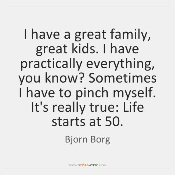 I have a great family, great kids. I have practically everything, you ...