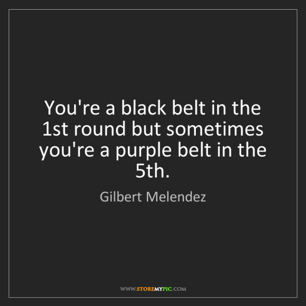 Gilbert Melendez: You're a black belt in the 1st round but sometimes you're...