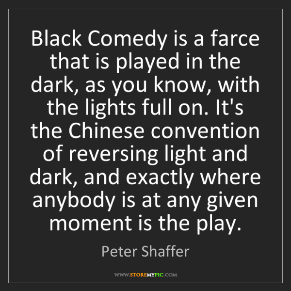 Peter Shaffer: Black Comedy is a farce that is played in the dark, as...