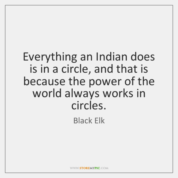 Everything an Indian does is in a circle, and that is because ...