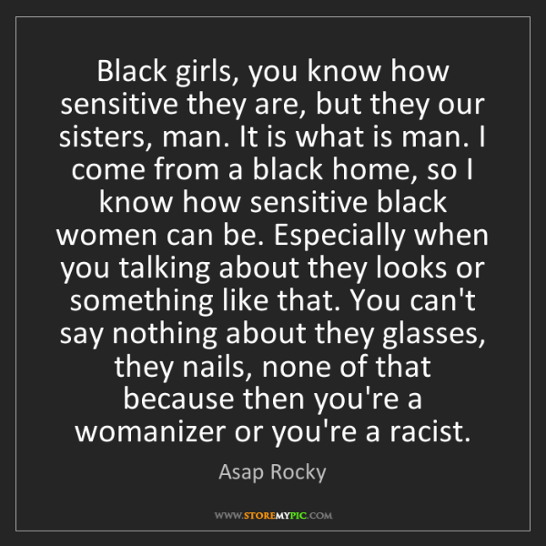 Asap Rocky: Black girls, you know how sensitive they are, but they...