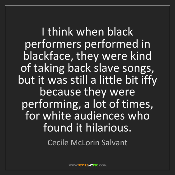 Cecile McLorin Salvant: I think when black performers performed in blackface,...