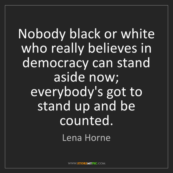 Lena Horne: Nobody black or white who really believes in democracy...