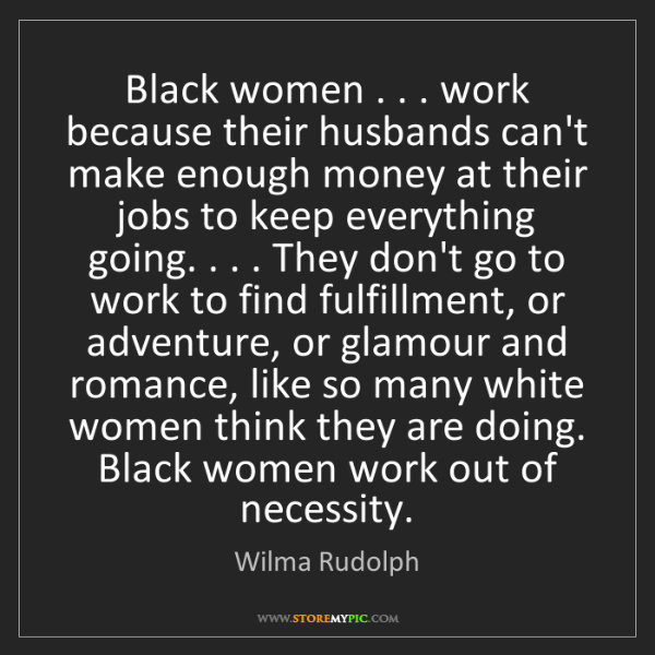 Wilma Rudolph: Black women . . . work because their husbands can't make...