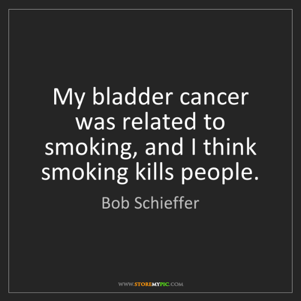 Bob Schieffer: My bladder cancer was related to smoking, and I think...