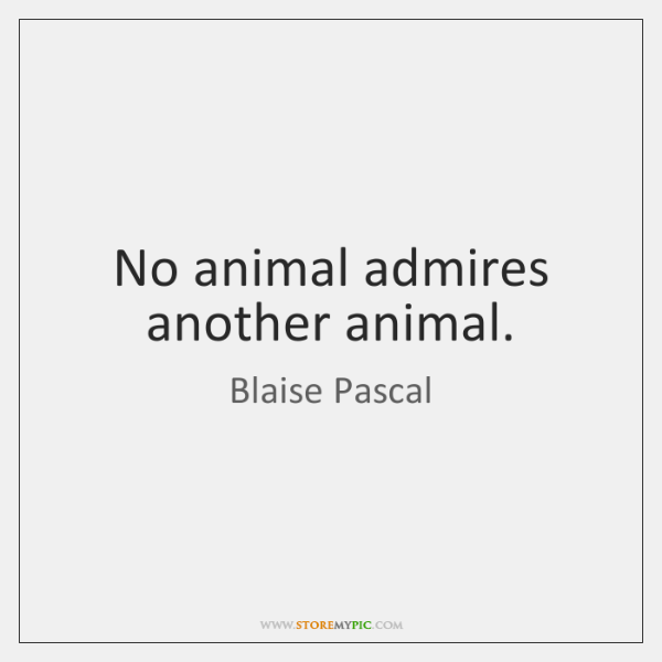 No animal admires another animal.