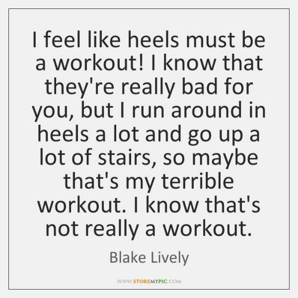 I feel like heels must be a workout! I know that they're ...