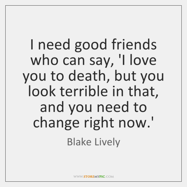 I need good friends who can say, 'I love you to death, ...