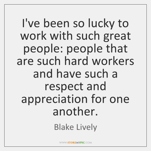 I've been so lucky to work with such great people: people that ...