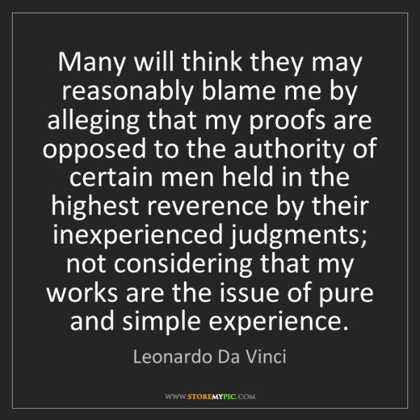 Leonardo Da Vinci: Many will think they may reasonably blame me by alleging...