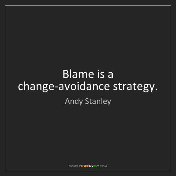 Andy Stanley: Blame is a change-avoidance strategy.