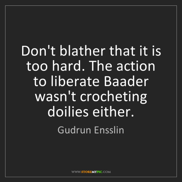 Gudrun Ensslin: Don't blather that it is too hard. The action to liberate...
