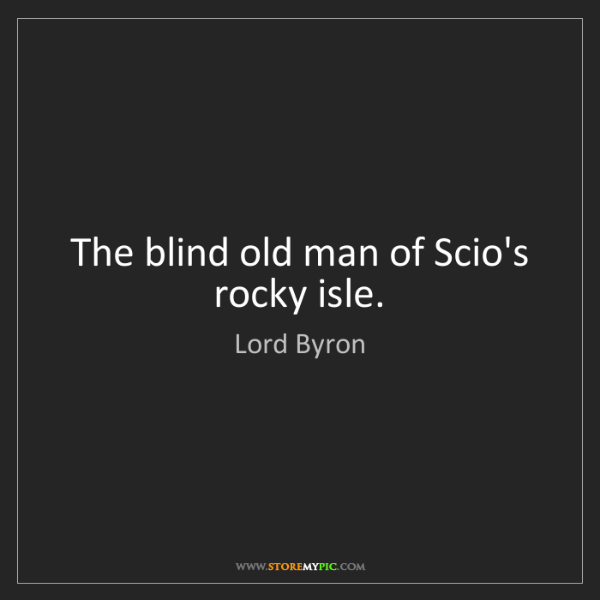 Lord Byron: The blind old man of Scio's rocky isle.