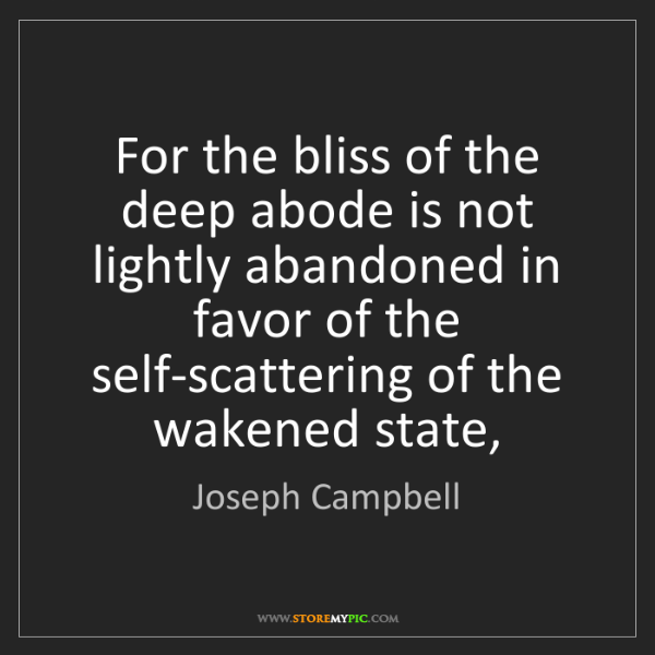 Joseph Campbell: For the bliss of the deep abode is not lightly abandoned...