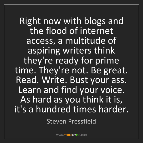 Steven Pressfield: Right now with blogs and the flood of internet access,...