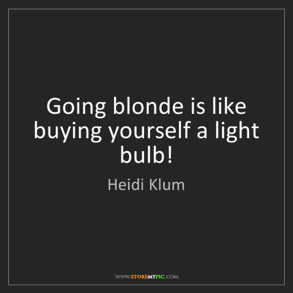 Heidi Klum: Going blonde is like buying yourself a light bulb!