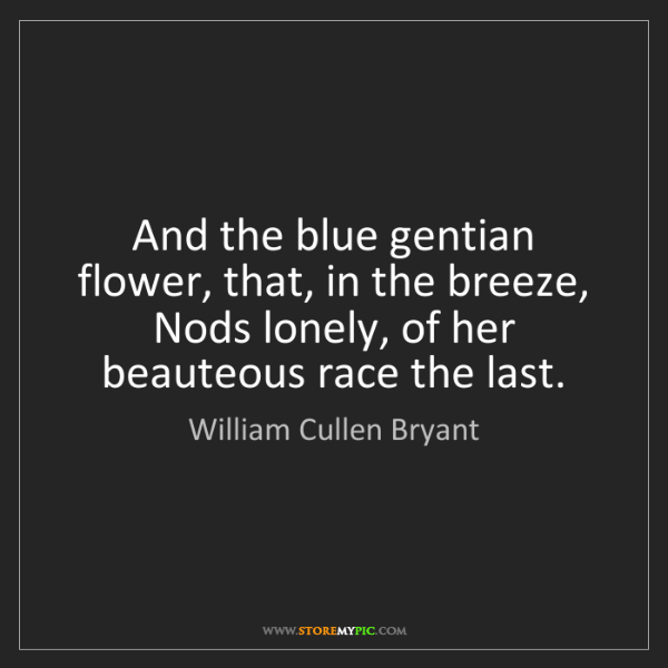 William Cullen Bryant: And the blue gentian flower, that, in the breeze,   Nods...