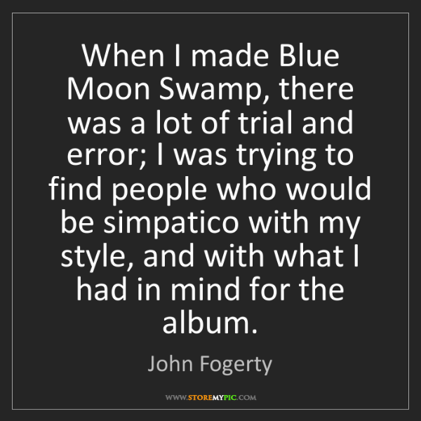 John Fogerty: When I made Blue Moon Swamp, there was a lot of trial...