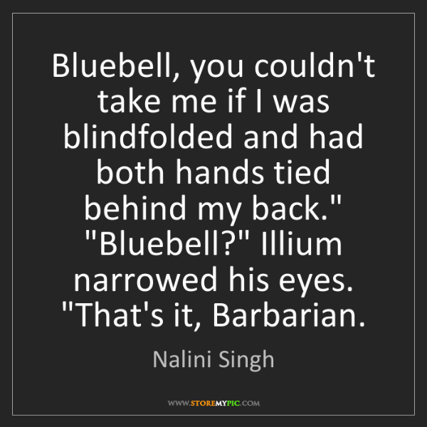 Nalini Singh: Bluebell, you couldn't take me if I was blindfolded and...
