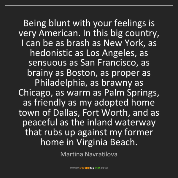 Martina Navratilova: Being blunt with your feelings is very American. In this...