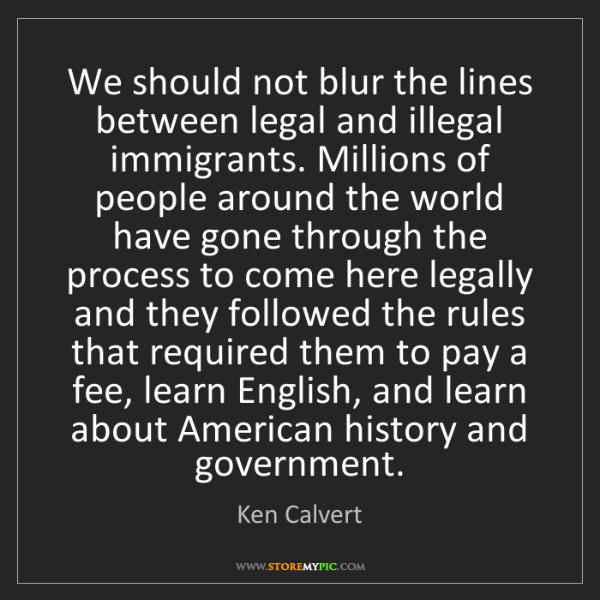 Ken Calvert: We should not blur the lines between legal and illegal...