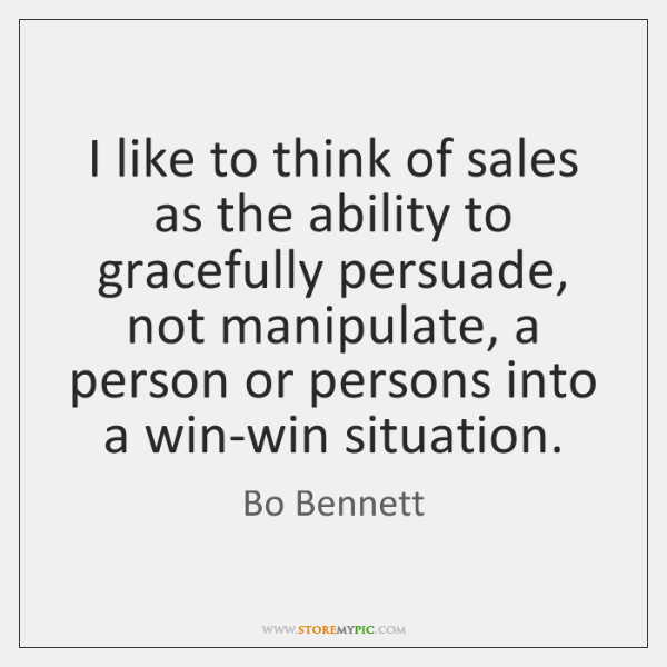 I like to think of sales as the ability to gracefully persuade, ...
