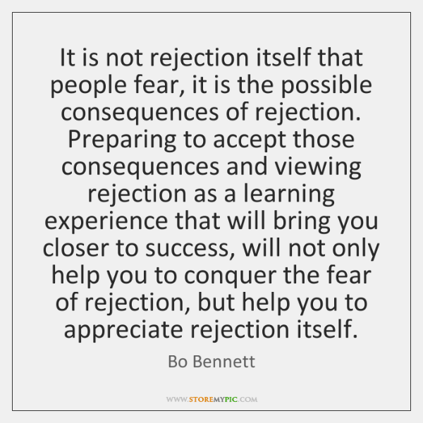 It is not rejection itself that people fear, it is the possible ...