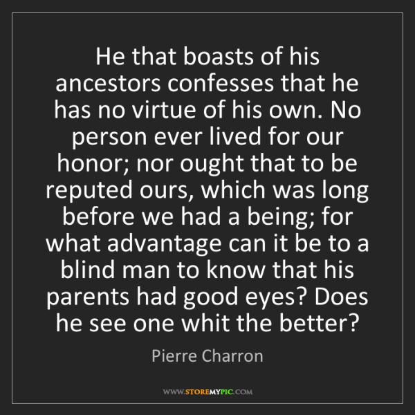 Pierre Charron: He that boasts of his ancestors confesses that he has...
