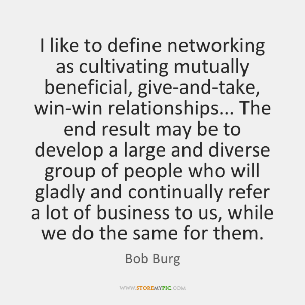 I like to define networking as cultivating mutually beneficial, give-and-take, win-win relationships
