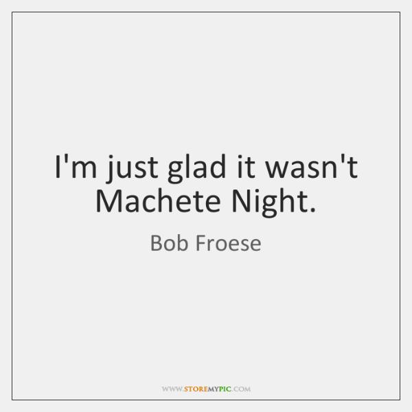 I'm just glad it wasn't Machete Night.