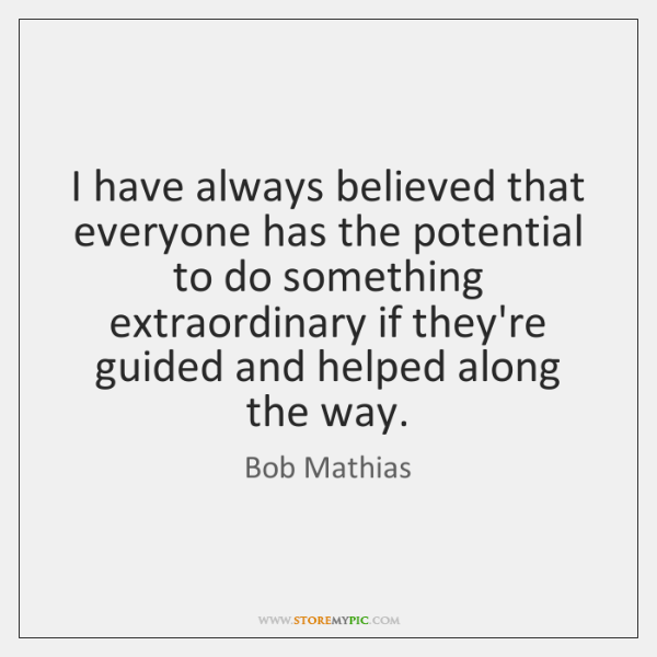 I have always believed that everyone has the potential to do something ...