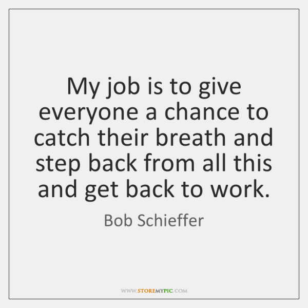 My job is to give everyone a chance to catch their breath ...