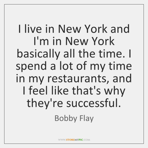 I live in New York and I'm in New York basically all ...