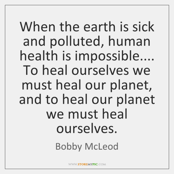 When the earth is sick and polluted, human health is impossible.... To ...