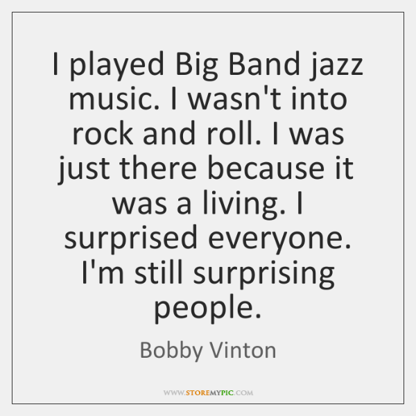 I played Big Band jazz music. I wasn't into rock and roll. ...