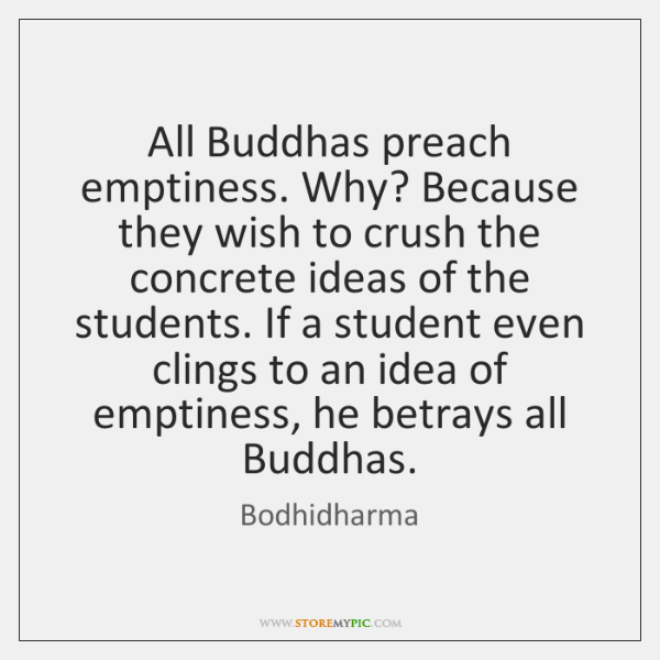 All Buddhas preach emptiness. Why? Because they wish to crush the concrete ...