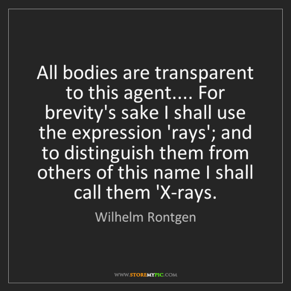 Wilhelm Rontgen: All bodies are transparent to this agent.... For brevity's...