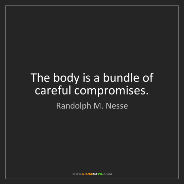 Randolph M. Nesse: The body is a bundle of careful compromises.