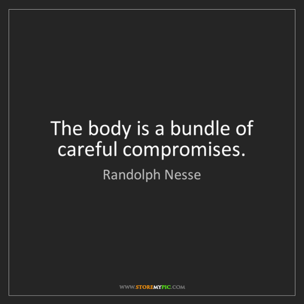 Randolph Nesse: The body is a bundle of careful compromises.