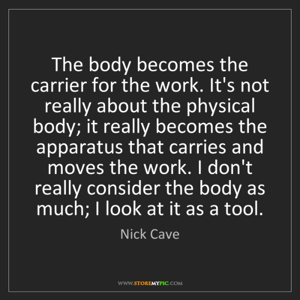 Nick Cave: The body becomes the carrier for the work. It's not really...