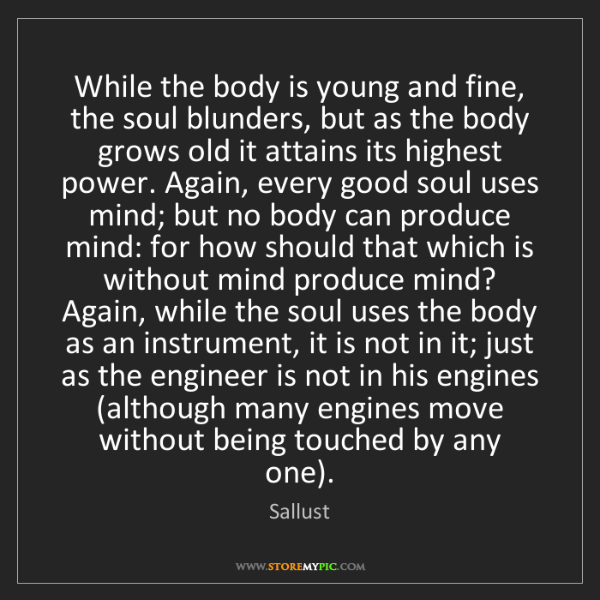 Sallust: While the body is young and fine, the soul blunders,...