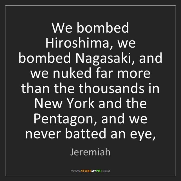 Jeremiah: We bombed Hiroshima, we bombed Nagasaki, and we nuked...