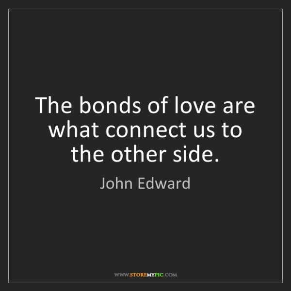 John Edward: The bonds of love are what connect us to the other side.