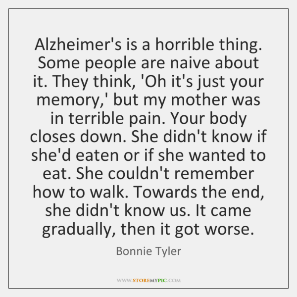 Alzheimer's is a horrible thing. Some people are naive about it. They ...