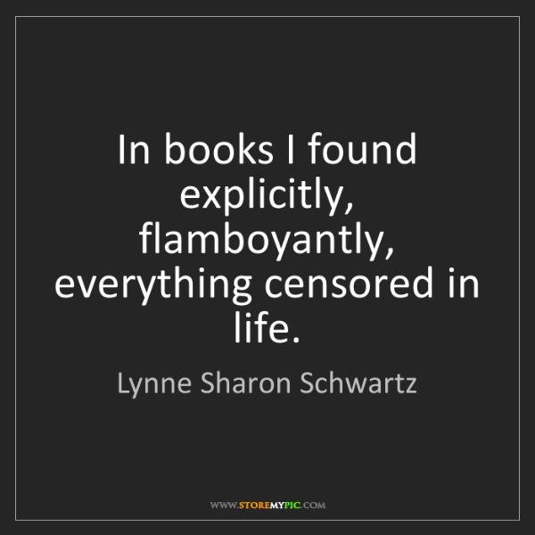Lynne Sharon Schwartz: In books I found explicitly, flamboyantly, everything...