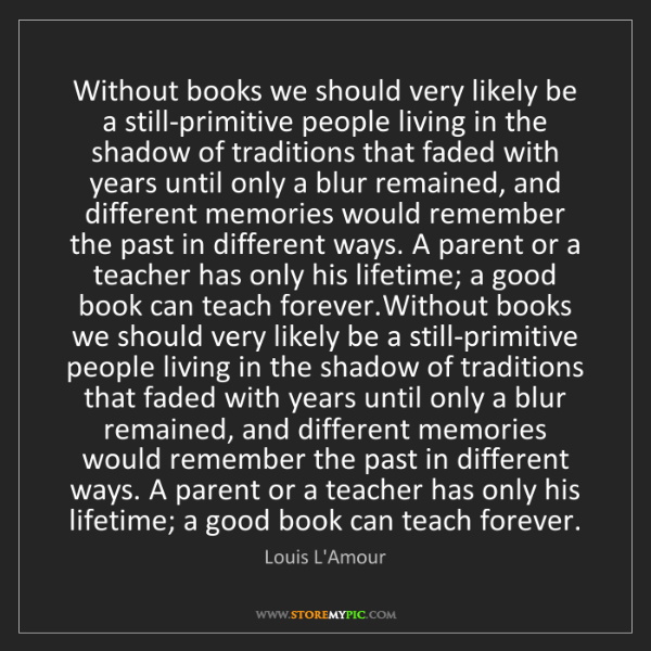Louis L'Amour: Without books we should very likely be a still-primitive...