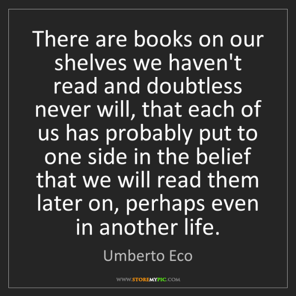 Umberto Eco: There are books on our shelves we haven't read and doubtless...