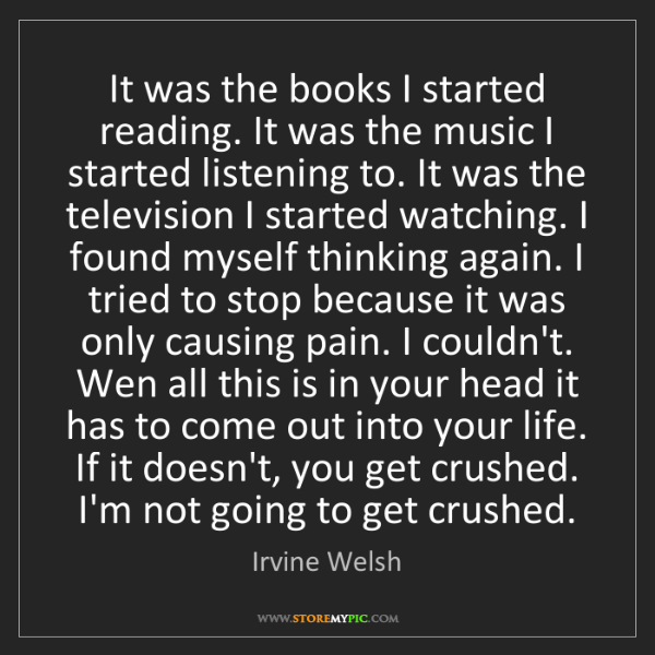Irvine Welsh: It was the books I started reading. It was the music...